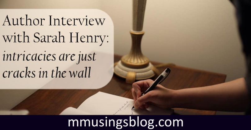 Author interview with Sarah Henry: intricacies are just cracks in the wall