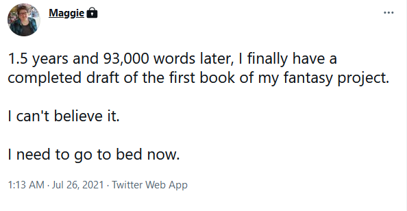 """Screenshot of a tweet that reads: """"1.5 years and 93,000 words later, I finally have a completed draft of the first book of my fantasy project. I can't believe it. I need to go to bed now."""""""